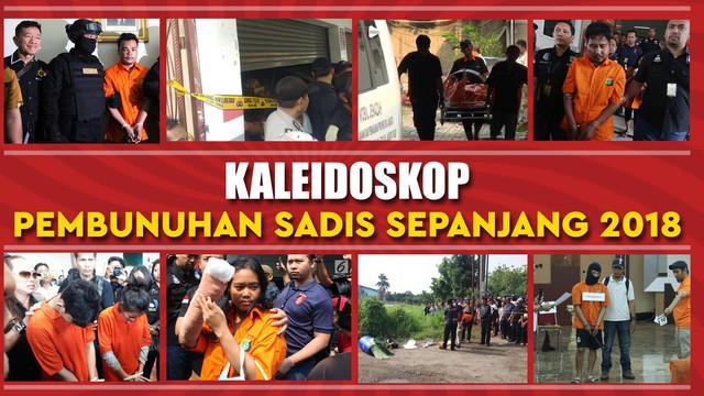 Sepanjang tahun 2018 banyak terjadi kasus pembunuhan sadis yang menyita perhatian publik.