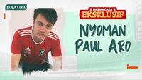 Wawancara Eksklusif -  Nyoman Paul Aro (Bola.com/Adreanus Titus)