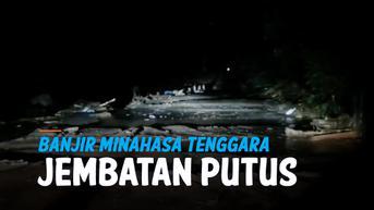VIDEO: Banjir Terjang Minahasa Tenggara, Jembatan Putus dan Rumah Hanyut